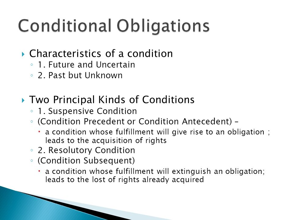  Characteristics of a condition ◦ 1. Future and Uncertain ◦ 2. Past but Unknown  Two Principal Kinds of Conditions ◦ 1. Suspensive Condition ◦ (Cond