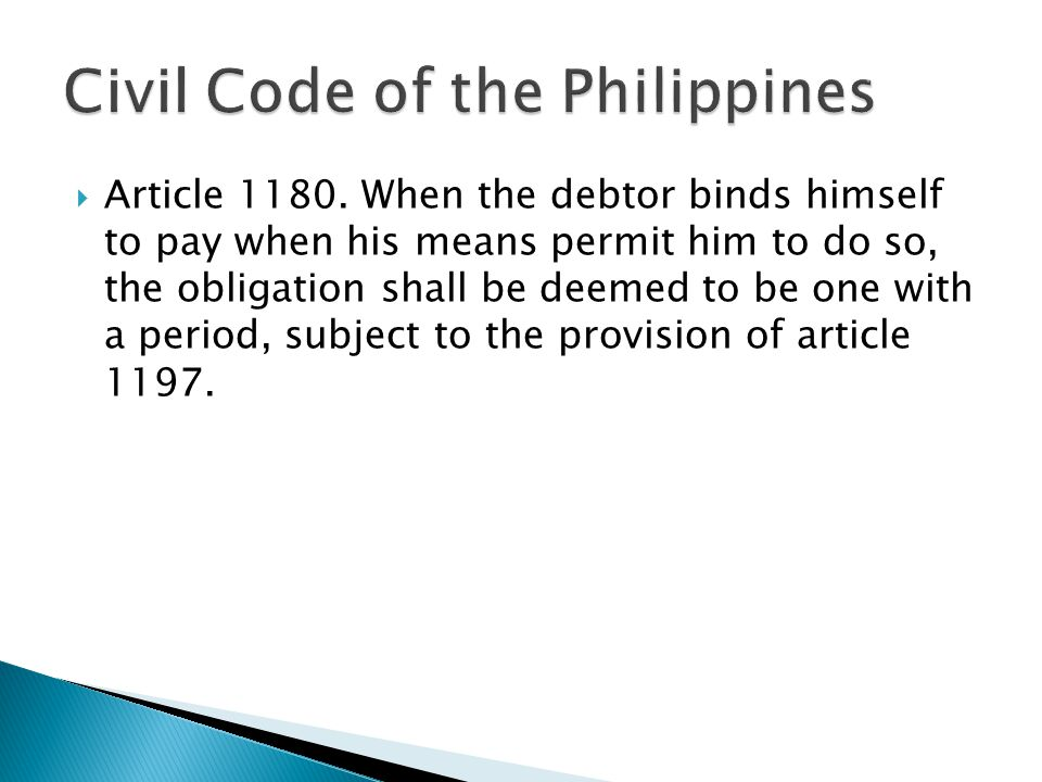  Article 1180. When the debtor binds himself to pay when his means permit him to do so, the obligation shall be deemed to be one with a period, subje