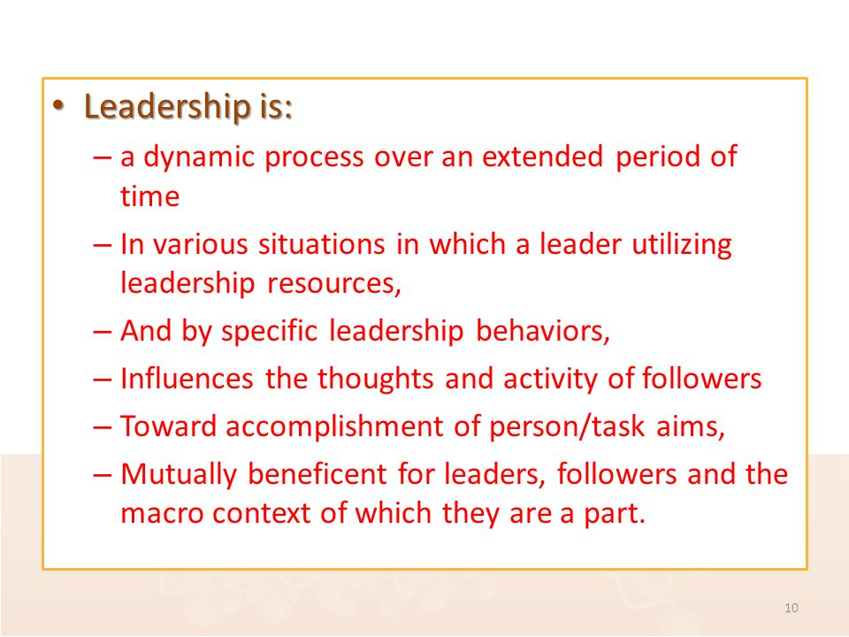 Leadership is: Leadership is: – a dynamic process over an extended period of time – In various situations in which a leader utilizing leadership resources, – And by specific leadership behaviors, – Influences the thoughts and activity of followers – Toward accomplishment of person/task aims, – Mutually beneficent for leaders, followers and the macro context of which they are a part.