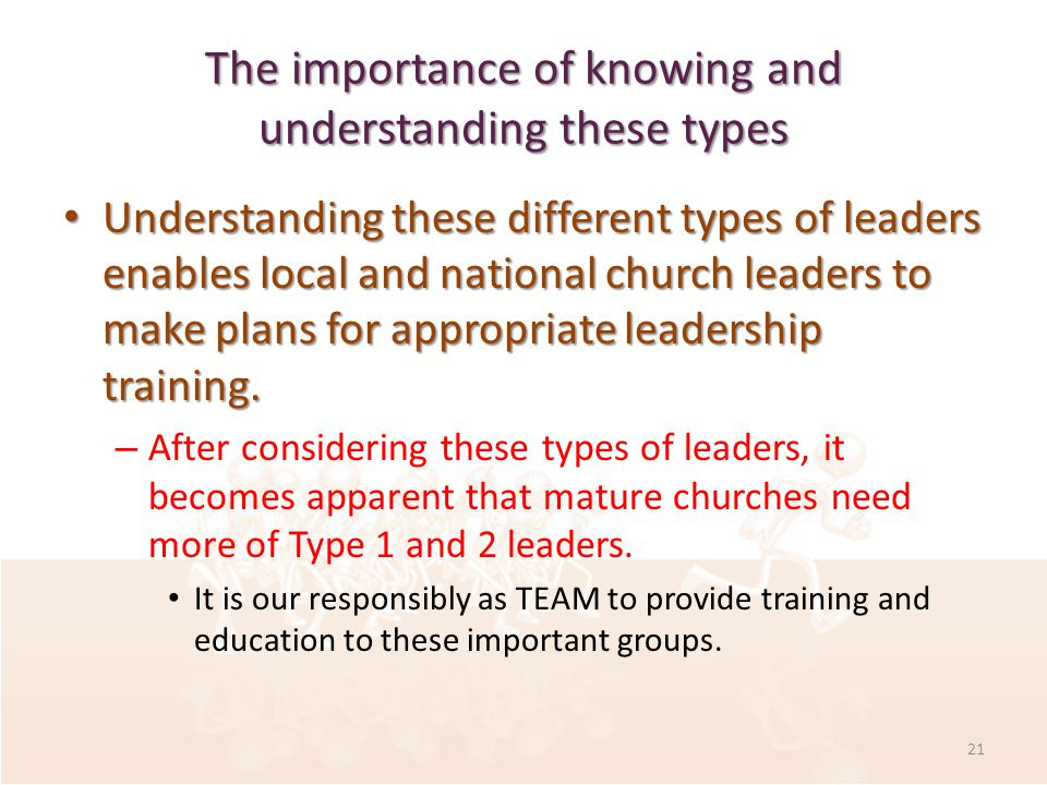The importance of knowing and understanding these types Understanding these different types of leaders enables local and national church leaders to make plans for appropriate leadership training.