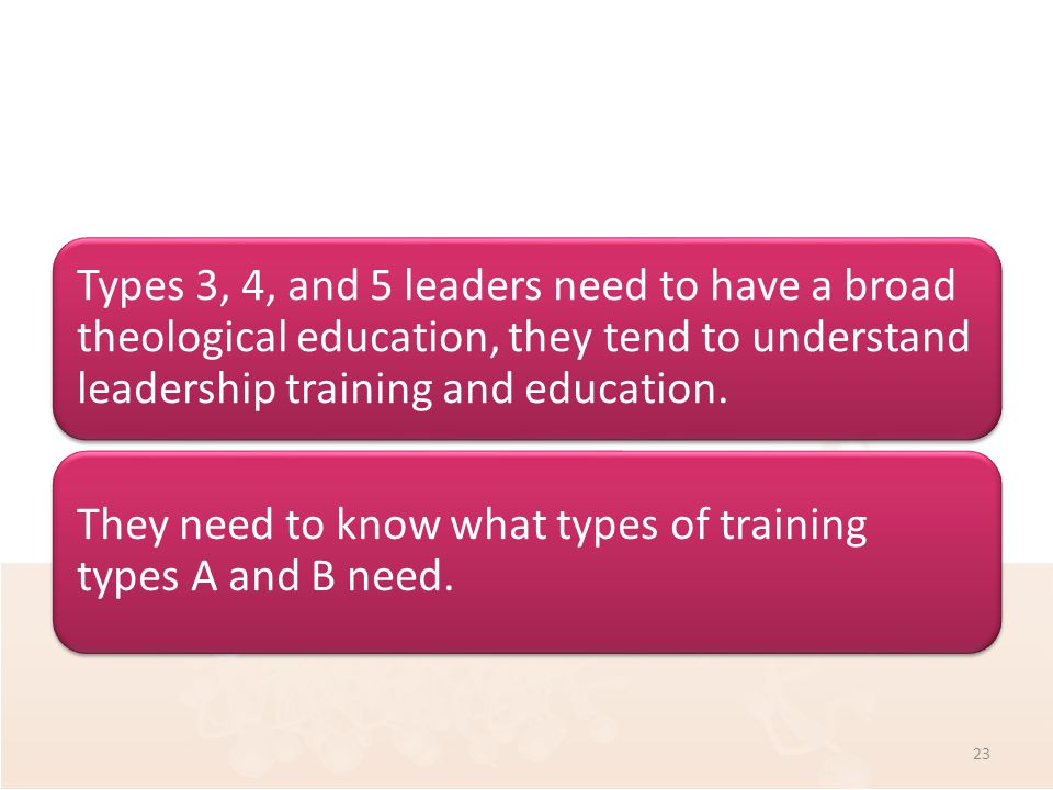 Types 3, 4, and 5 leaders need to have a broad theological education, they tend to understand leadership training and education.