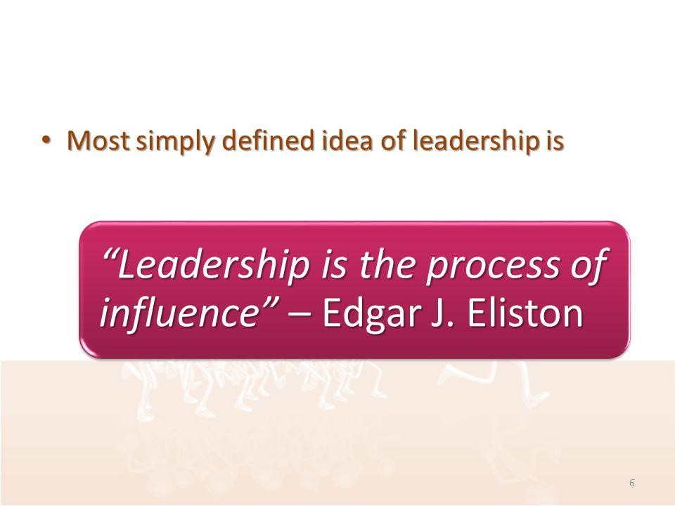 Most simply defined idea of leadership is Most simply defined idea of leadership is Leadership is the process of influence – Edgar J.