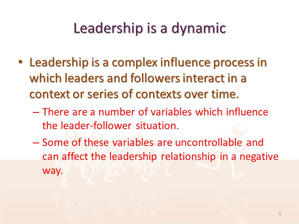 Leadership is a dynamic Leadership is a complex influence process in which leaders and followers interact in a context or series of contexts over time.