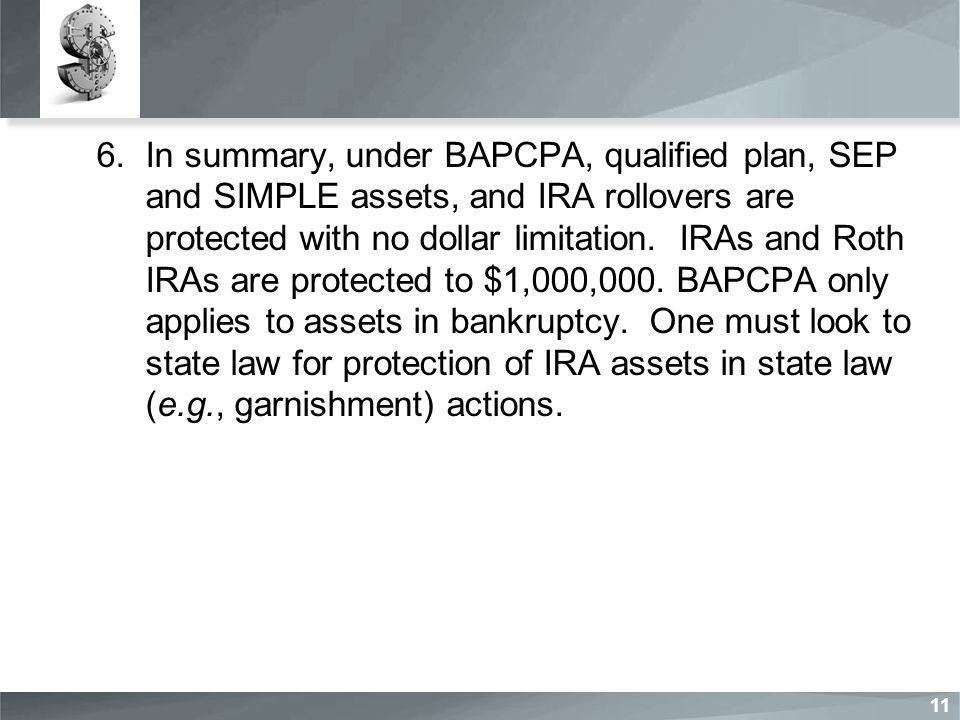 6.In summary, under BAPCPA, qualified plan, SEP and SIMPLE assets, and IRA rollovers are protected with no dollar limitation.