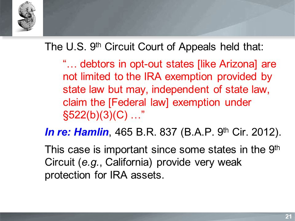 """The U.S. 9 th Circuit Court of Appeals held that: """"… debtors in opt-out states [like Arizona] are not limited to the IRA exemption provided by state l"""