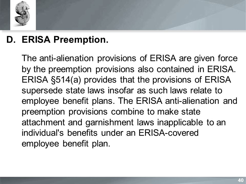 D.ERISA Preemption. The anti-alienation provisions of ERISA are given force by the preemption provisions also contained in ERISA. ERISA §514(a) provid