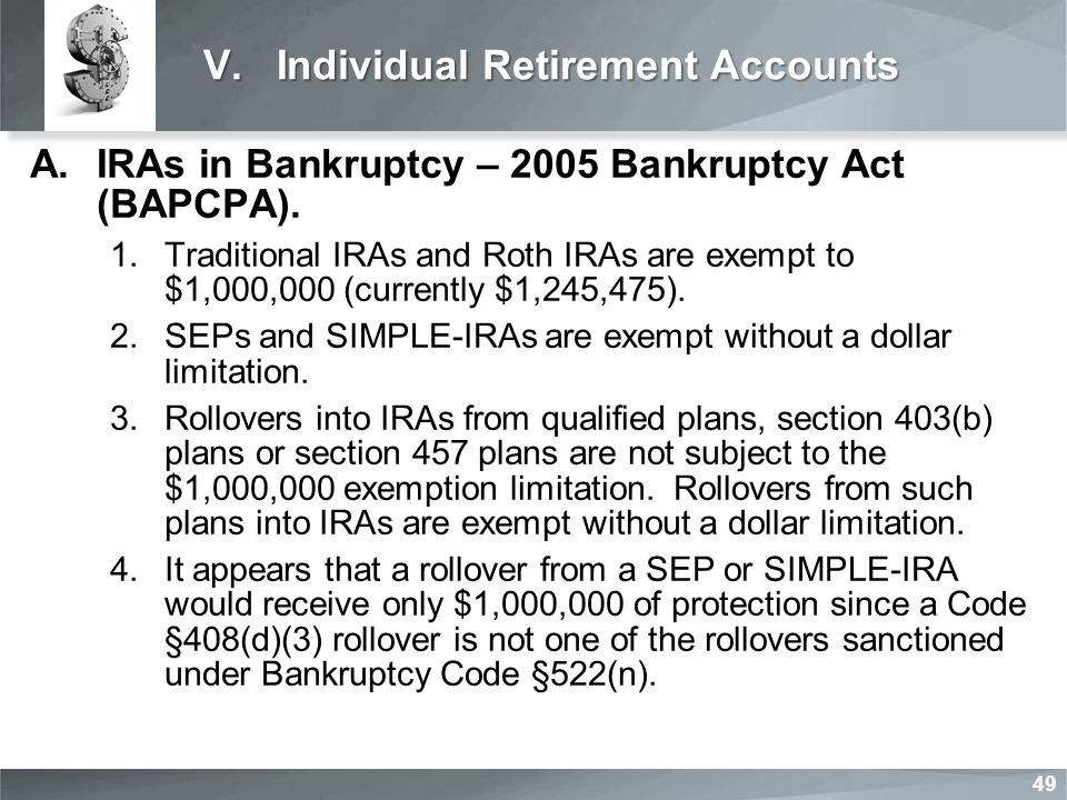 V.Individual Retirement Accounts A.IRAs in Bankruptcy – 2005 Bankruptcy Act (BAPCPA). 1.Traditional IRAs and Roth IRAs are exempt to $1,000,000 (curre