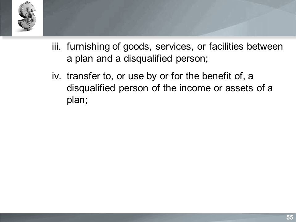 iii.furnishing of goods, services, or facilities between a plan and a disqualified person; iv.transfer to, or use by or for the benefit of, a disqualified person of the income or assets of a plan; 55