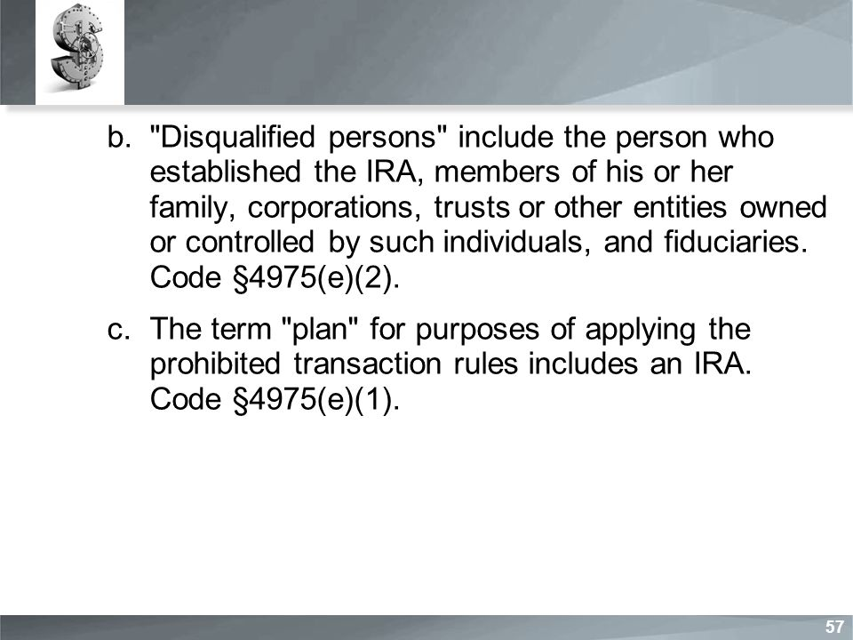 b. Disqualified persons include the person who established the IRA, members of his or her family, corporations, trusts or other entities owned or controlled by such individuals, and fiduciaries.