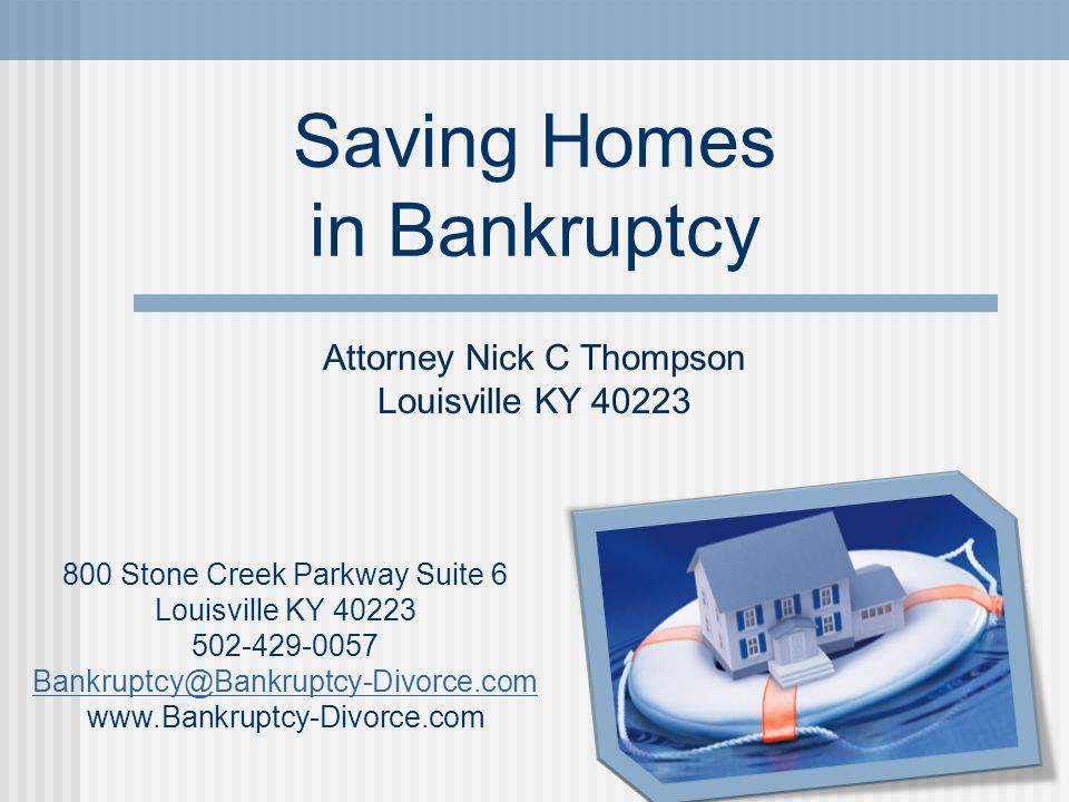 Saving Homes in Bankruptcy 800 Stone Creek Parkway Suite 6 Louisville KY 40223 502-429-0057 Bankruptcy@Bankruptcy-Divorce.com www.Bankruptcy-Divorce.c