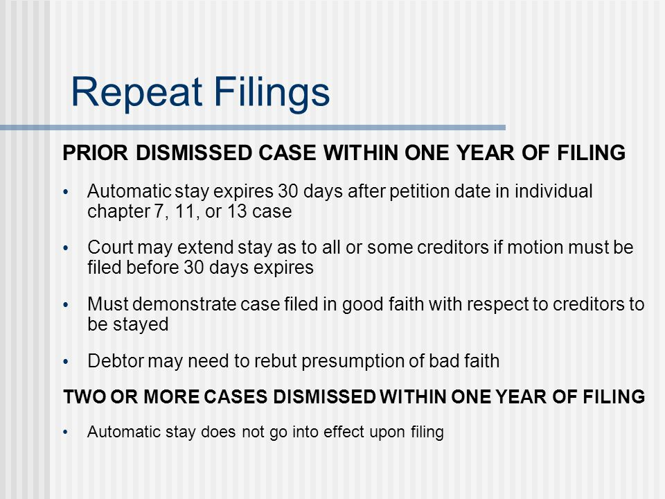 Repeat Filings PRIOR DISMISSED CASE WITHIN ONE YEAR OF FILING Automatic stay expires 30 days after petition date in individual chapter 7, 11, or 13 ca