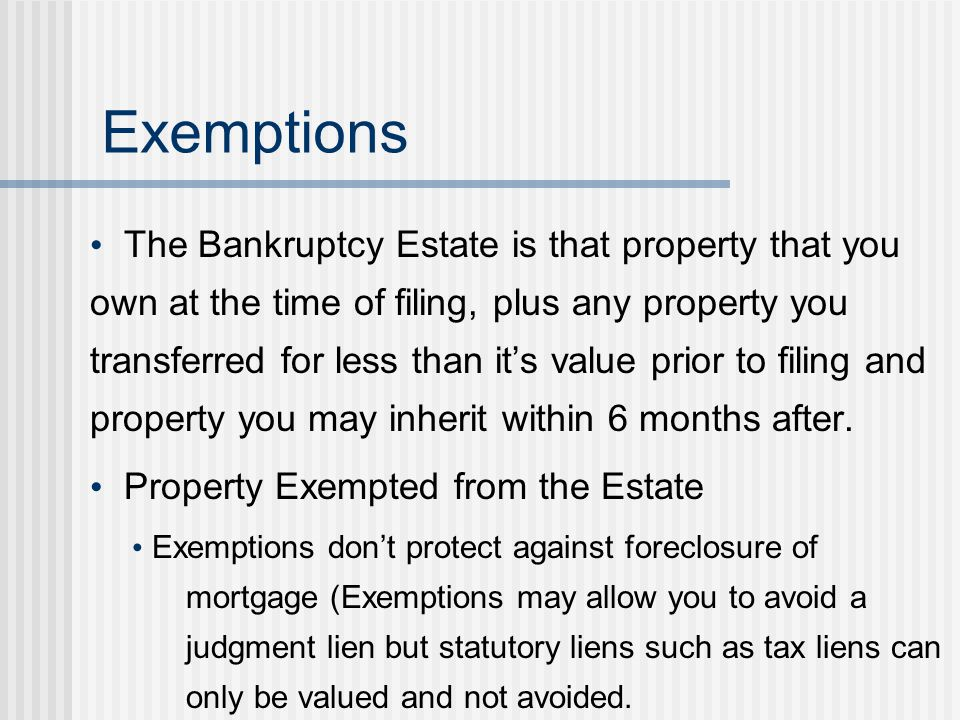 The Bankruptcy Estate is that property that you own at the time of filing, plus any property you transferred for less than it's value prior to filing and property you may inherit within 6 months after.