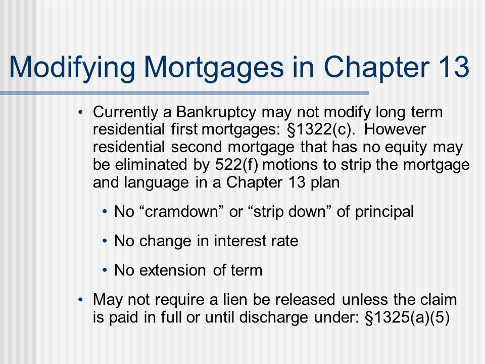 Modifying Mortgages in Chapter 13 Currently a Bankruptcy may not modify long term residential first mortgages: §1322(c).