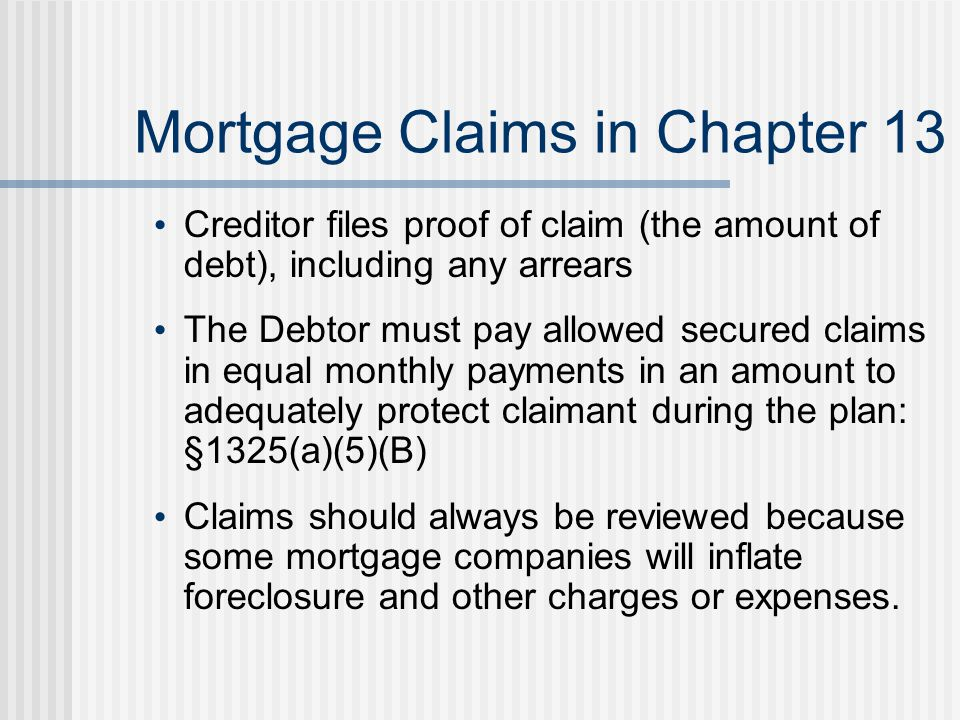 Mortgage Claims in Chapter 13 Creditor files proof of claim (the amount of debt), including any arrears The Debtor must pay allowed secured claims in equal monthly payments in an amount to adequately protect claimant during the plan: §1325(a)(5)(B) Claims should always be reviewed because some mortgage companies will inflate foreclosure and other charges or expenses.