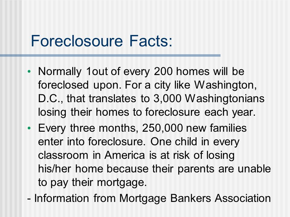 Foreclosoure Facts: Normally 1out of every 200 homes will be foreclosed upon. For a city like Washington, D.C., that translates to 3,000 Washingtonian