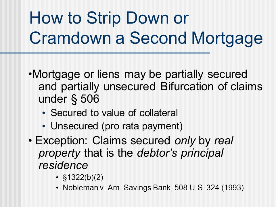 How to Strip Down or Cramdown a Second Mortgage Mortgage or liens may be partially secured and partially unsecured Bifurcation of claims under § 506 Secured to value of collateral Unsecured (pro rata payment) Exception: Claims secured only by real property that is the debtor's principal residence §1322(b)(2) Nobleman v.