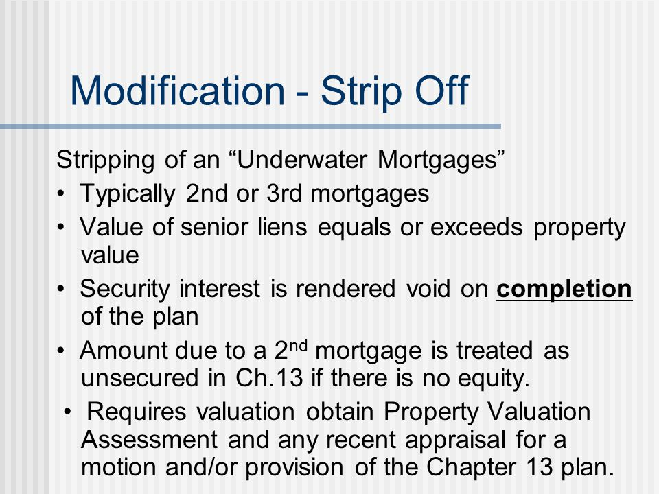 "Modification - Strip Off Stripping of an ""Underwater Mortgages"" Typically 2nd or 3rd mortgages Value of senior liens equals or exceeds property value"