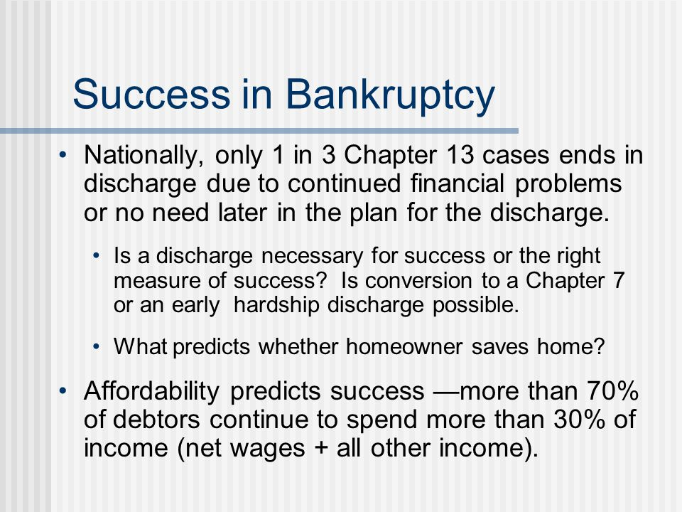 Success in Bankruptcy Nationally, only 1 in 3 Chapter 13 cases ends in discharge due to continued financial problems or no need later in the plan for the discharge.