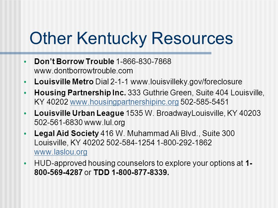 Other Kentucky Resources Don't Borrow Trouble 1-866-830-7868 www.dontborrowtrouble.com Louisville Metro Dial 2-1-1 www.louisvilleky.gov/foreclosure Housing Partnership Inc.
