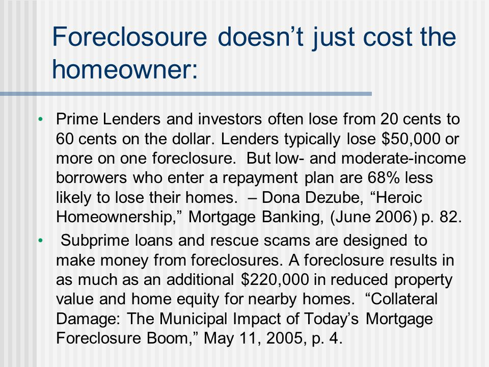 Foreclosoure doesn't just cost the homeowner: Prime Lenders and investors often lose from 20 cents to 60 cents on the dollar. Lenders typically lose $