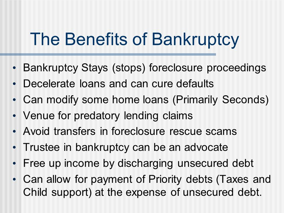 The Benefits of Bankruptcy Bankruptcy Stays (stops) foreclosure proceedings Decelerate loans and can cure defaults Can modify some home loans (Primari