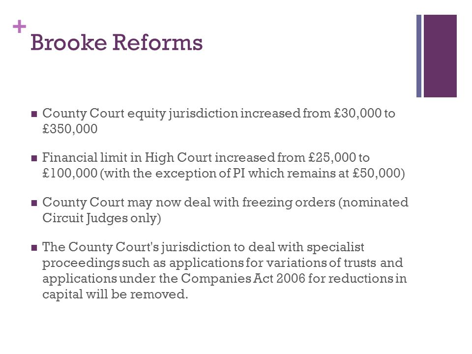 + Brooke Reforms County Court equity jurisdiction increased from £30,000 to £350,000 Financial limit in High Court increased from £25,000 to £100,000 (with the exception of PI which remains at £50,000) County Court may now deal with freezing orders (nominated Circuit Judges only) The County Court s jurisdiction to deal with specialist proceedings such as applications for variations of trusts and applications under the Companies Act 2006 for reductions in capital will be removed.