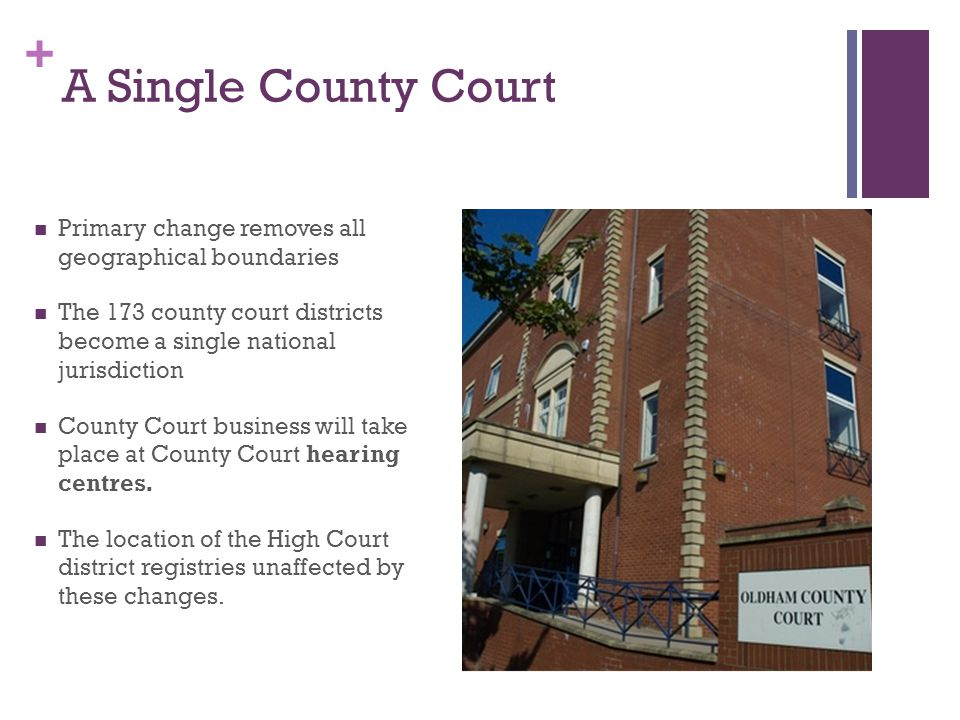 + A Single County Court Primary change removes all geographical boundaries The 173 county court districts become a single national jurisdiction County