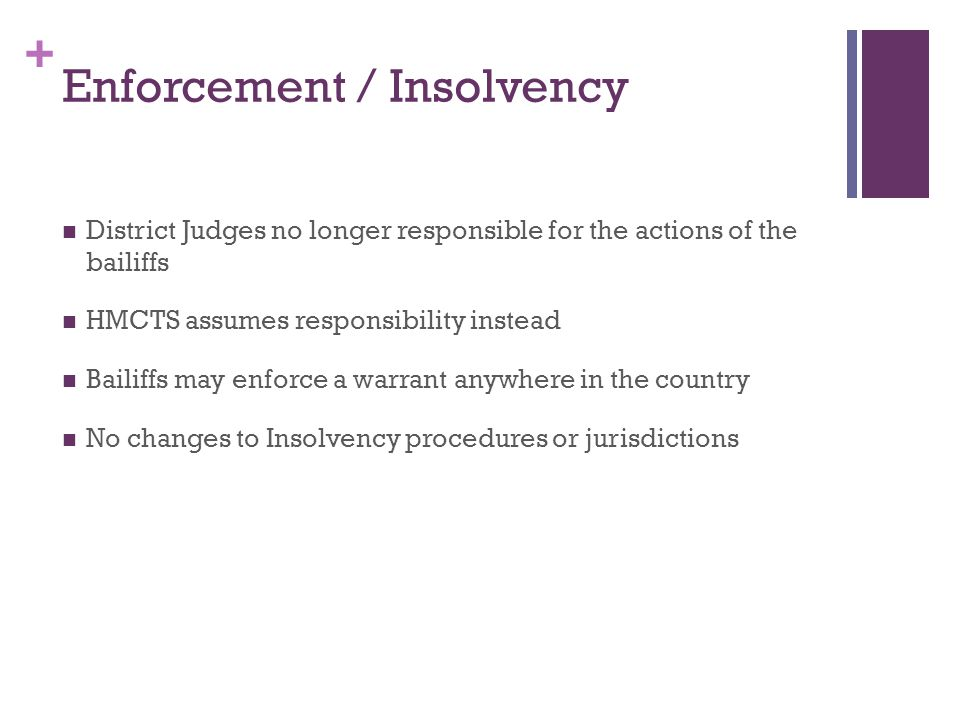 + Enforcement / Insolvency District Judges no longer responsible for the actions of the bailiffs HMCTS assumes responsibility instead Bailiffs may enforce a warrant anywhere in the country No changes to Insolvency procedures or jurisdictions