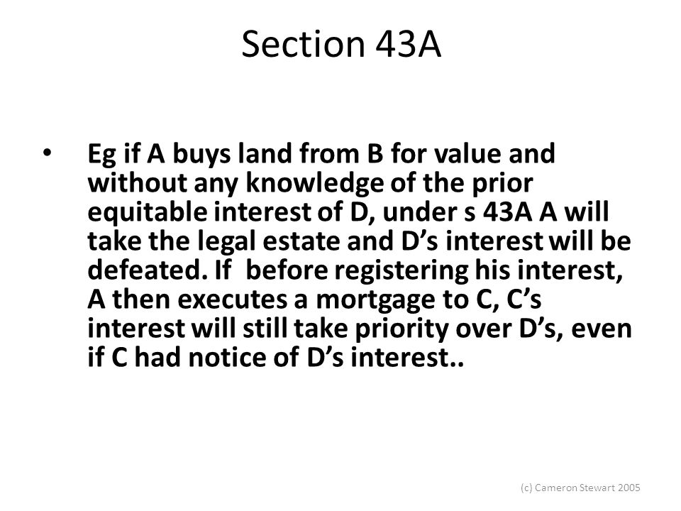 (c) Cameron Stewart 2005 Section 43A Eg if A buys land from B for value and without any knowledge of the prior equitable interest of D, under s 43A A will take the legal estate and D's interest will be defeated.