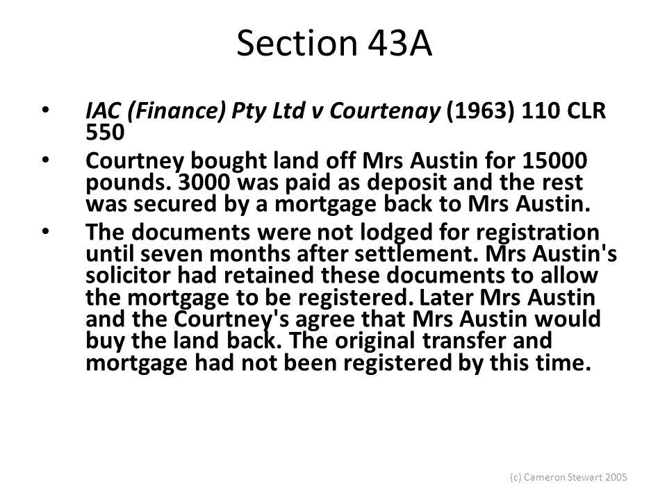 (c) Cameron Stewart 2005 Section 43A IAC (Finance) Pty Ltd v Courtenay (1963) 110 CLR 550 Courtney bought land off Mrs Austin for 15000 pounds.