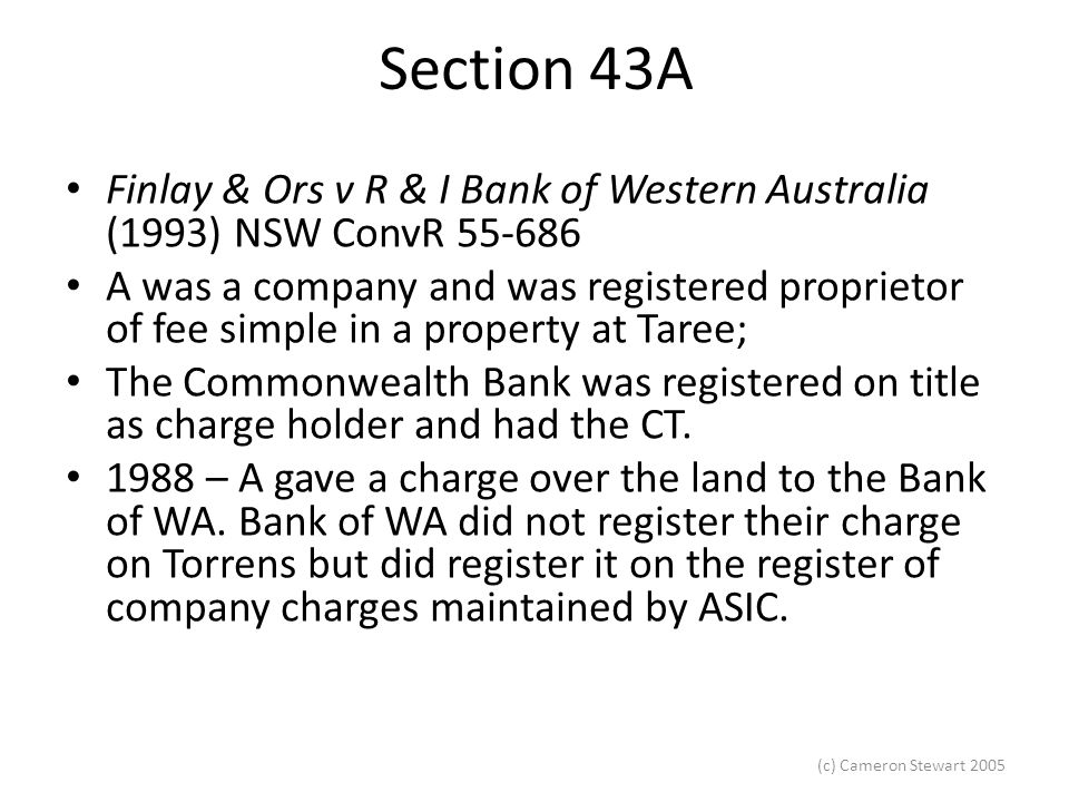 (c) Cameron Stewart 2005 Section 43A Finlay & Ors v R & I Bank of Western Australia (1993) NSW ConvR 55-686 A was a company and was registered proprietor of fee simple in a property at Taree; The Commonwealth Bank was registered on title as charge holder and had the CT.