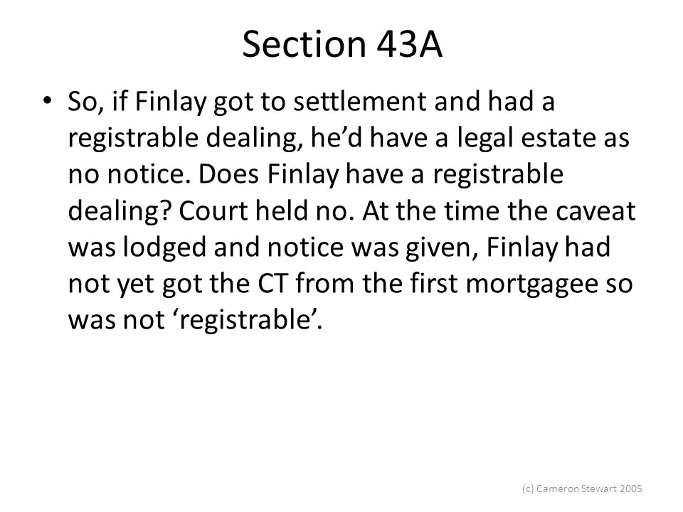 (c) Cameron Stewart 2005 Section 43A So, if Finlay got to settlement and had a registrable dealing, he'd have a legal estate as no notice.