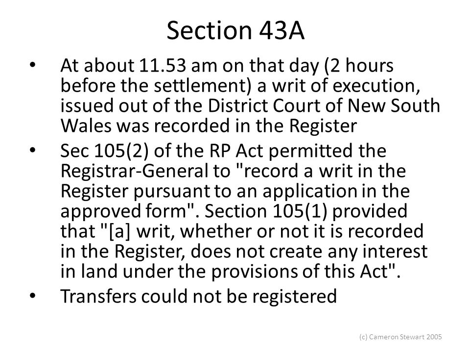 (c) Cameron Stewart 2005 Section 43A At about 11.53 am on that day (2 hours before the settlement) a writ of execution, issued out of the District Court of New South Wales was recorded in the Register Sec 105(2) of the RP Act permitted the Registrar-General to record a writ in the Register pursuant to an application in the approved form .