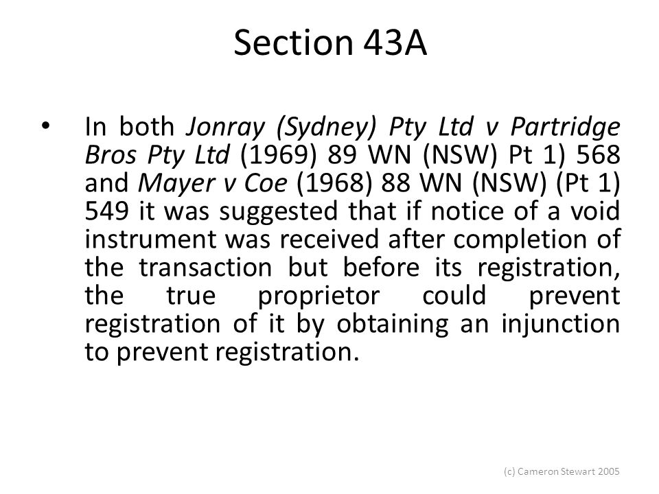 (c) Cameron Stewart 2005 Section 43A In both Jonray (Sydney) Pty Ltd v Partridge Bros Pty Ltd (1969) 89 WN (NSW) Pt 1) 568 and Mayer v Coe (1968) 88 WN (NSW) (Pt 1) 549 it was suggested that if notice of a void instrument was received after completion of the transaction but before its registration, the true proprietor could prevent registration of it by obtaining an injunction to prevent registration.