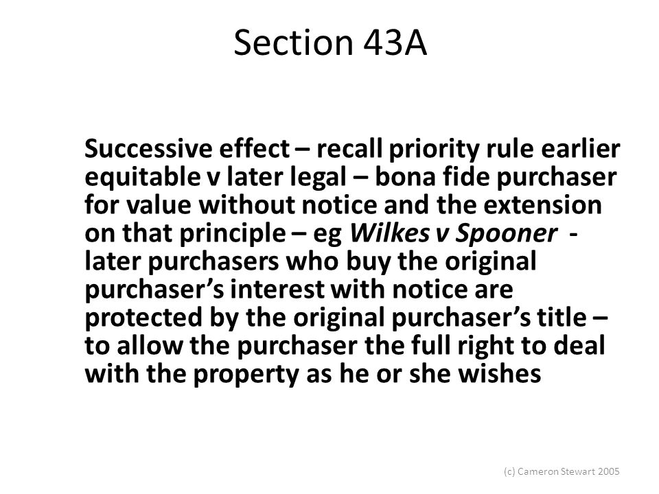 (c) Cameron Stewart 2005 Section 43A Section 43A cannot be relied upon, if the instrument is actually registered, and the registered proprietor is not a party to any fraud, he or she does get an indefeasible title.