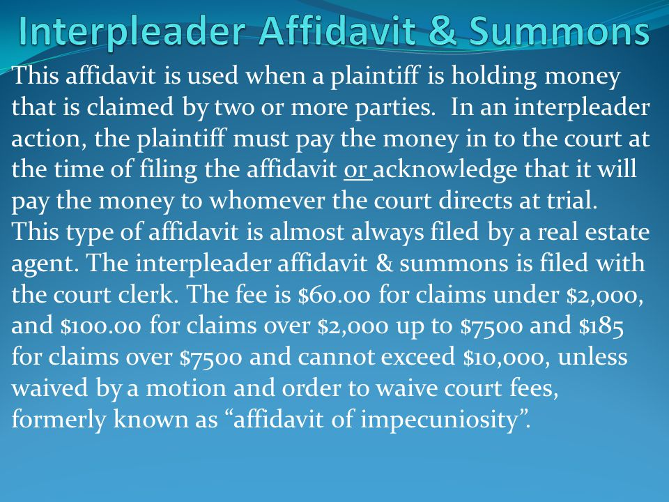 This affidavit is used when a plaintiff is holding money that is claimed by two or more parties. In an interpleader action, the plaintiff must pay the