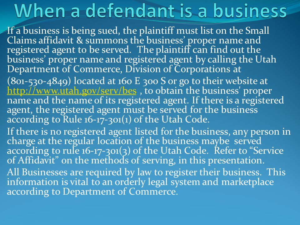 If a business is being sued, the plaintiff must list on the Small Claims affidavit & summons the business' proper name and registered agent to be serv