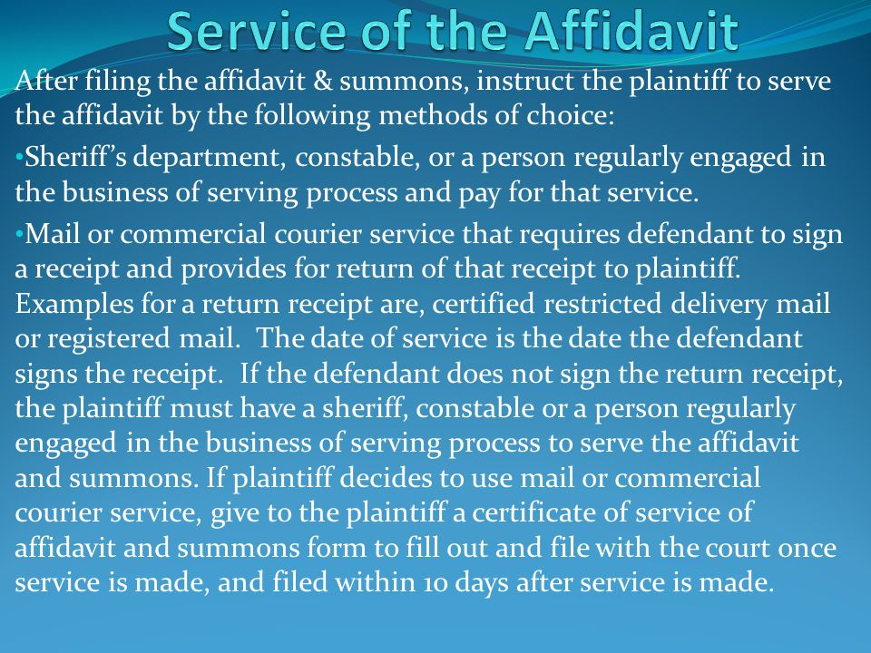 After filing the affidavit & summons, instruct the plaintiff to serve the affidavit by the following methods of choice: Sheriff's department, constabl