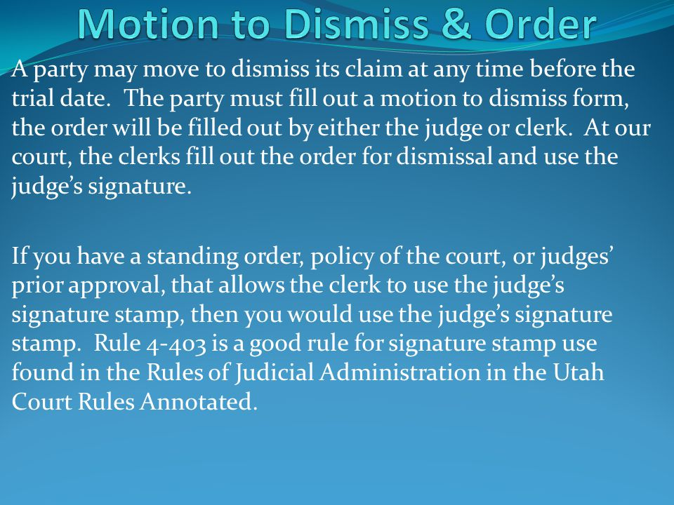 A party may move to dismiss its claim at any time before the trial date. The party must fill out a motion to dismiss form, the order will be filled ou