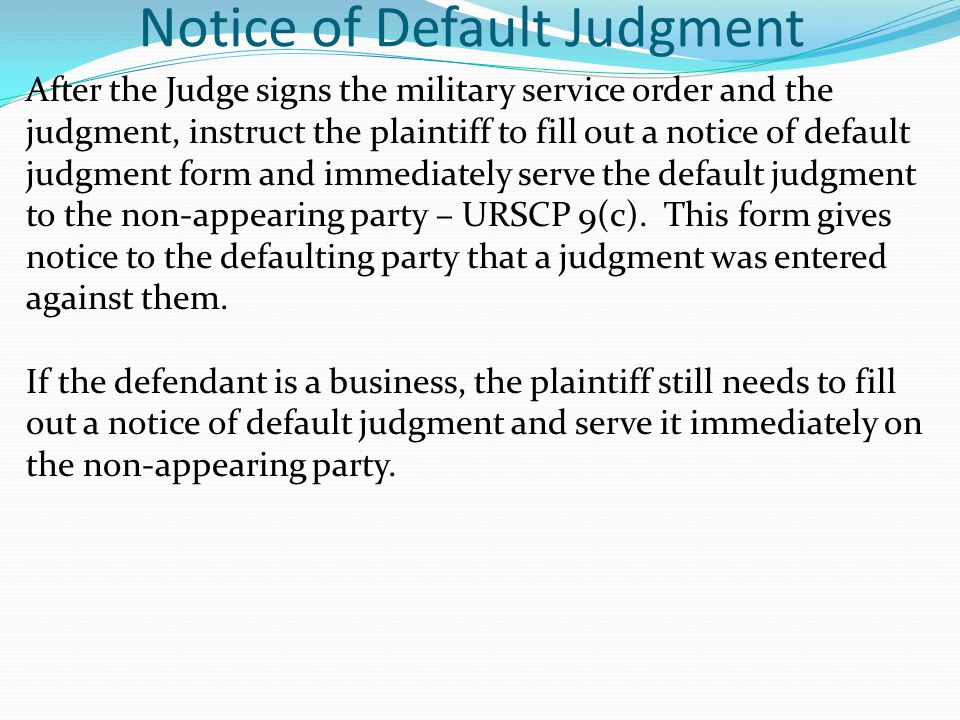 Notice of Default Judgment After the Judge signs the military service order and the judgment, instruct the plaintiff to fill out a notice of default j