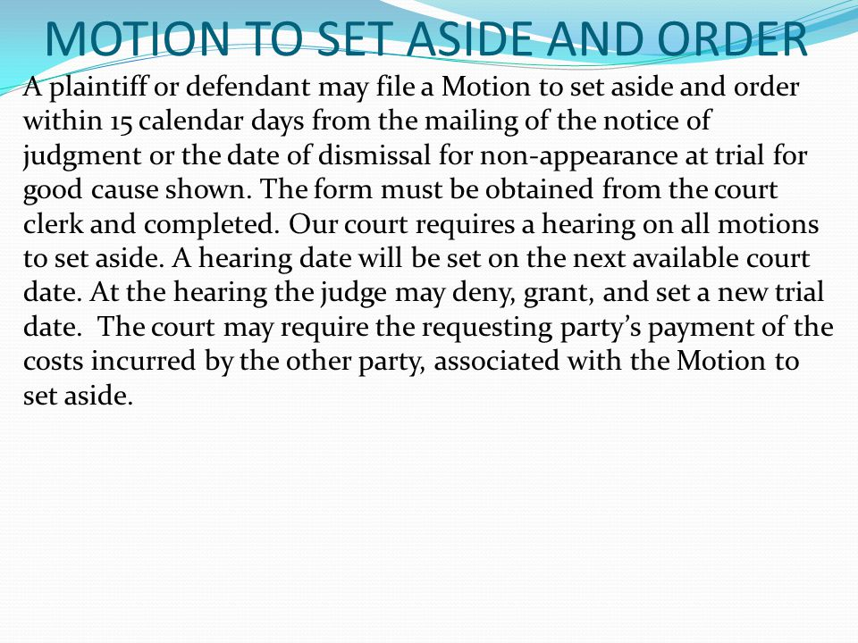 MOTION TO SET ASIDE AND ORDER A plaintiff or defendant may file a Motion to set aside and order within 15 calendar days from the mailing of the notice