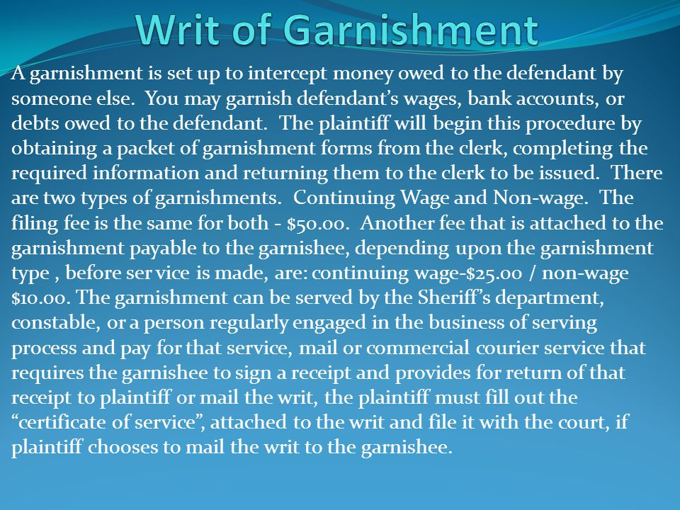 A garnishment is set up to intercept money owed to the defendant by someone else. You may garnish defendant's wages, bank accounts, or debts owed to t