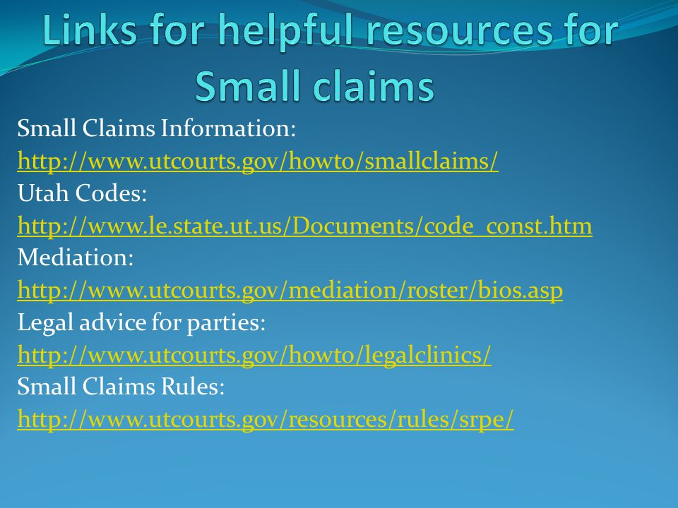Small Claims Information: http://www.utcourts.gov/howto/smallclaims/ Utah Codes: http://www.le.state.ut.us/Documents/code_const.htm Mediation: http://