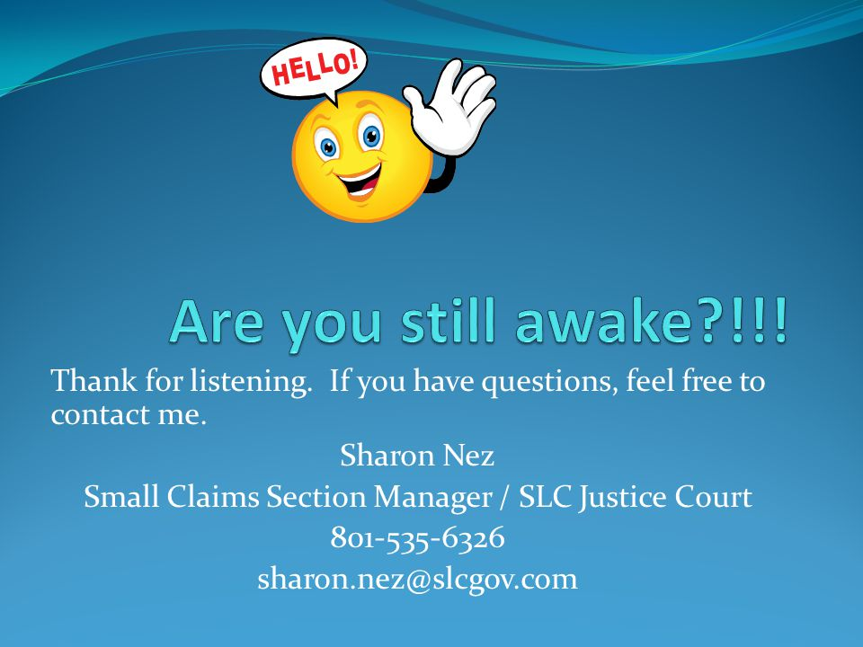 Thank for listening. If you have questions, feel free to contact me. Sharon Nez Small Claims Section Manager / SLC Justice Court 801-535-6326 sharon.n