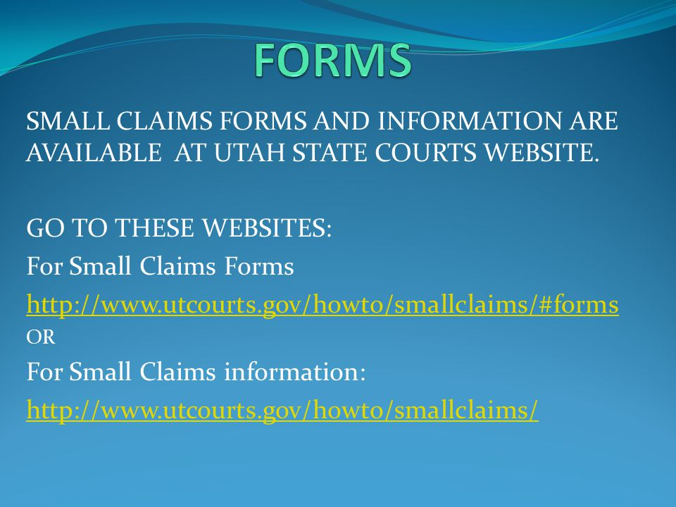 SMALL CLAIMS FORMS AND INFORMATION ARE AVAILABLE AT UTAH STATE COURTS WEBSITE. GO TO THESE WEBSITES: For Small Claims Forms http://www.utcourts.gov/ho