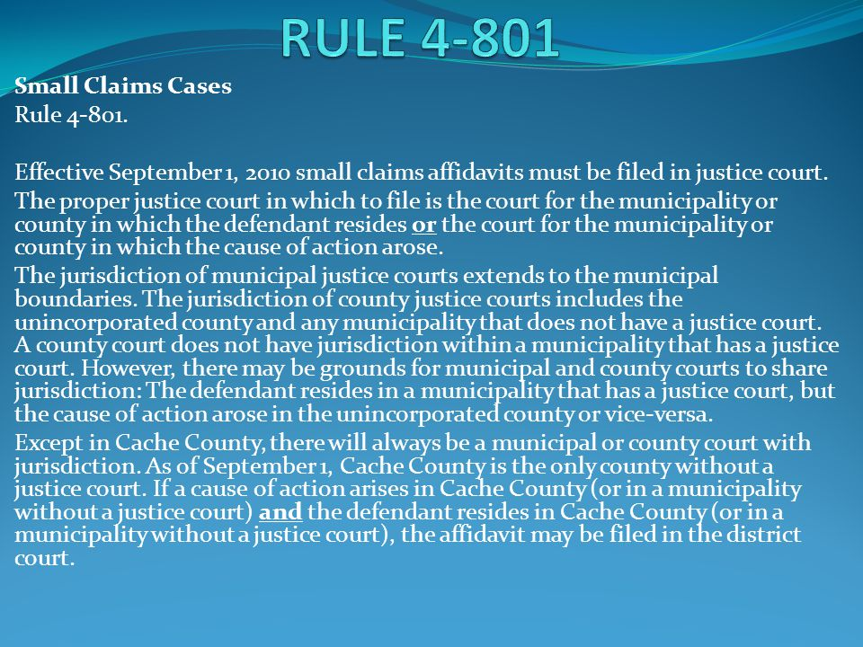 Small Claims Cases Rule 4-801. Effective September 1, 2010 small claims affidavits must be filed in justice court. The proper justice court in which t