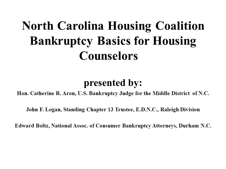North Carolina Housing Coalition Bankruptcy Basics for Housing Counselors presented by: Hon. Catherine R. Aron, U.S. Bankruptcy Judge for the Middle D