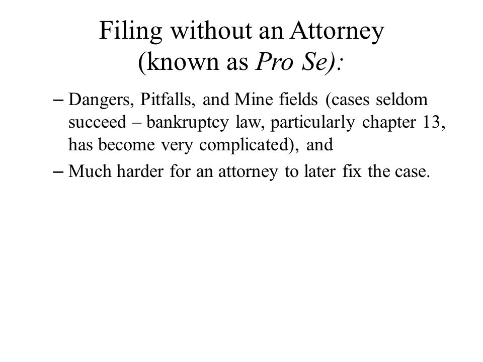 Filing without an Attorney (known as Pro Se): – Dangers, Pitfalls, and Mine fields (cases seldom succeed – bankruptcy law, particularly chapter 13, has become very complicated), and – Much harder for an attorney to later fix the case.