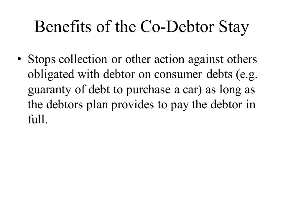 Benefits of the Co-Debtor Stay Stops collection or other action against others obligated with debtor on consumer debts (e.g. guaranty of debt to purch