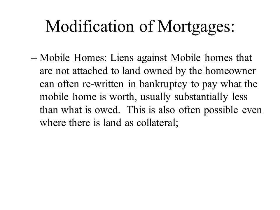 Modification of Mortgages: – Mobile Homes: Liens against Mobile homes that are not attached to land owned by the homeowner can often re-written in ban